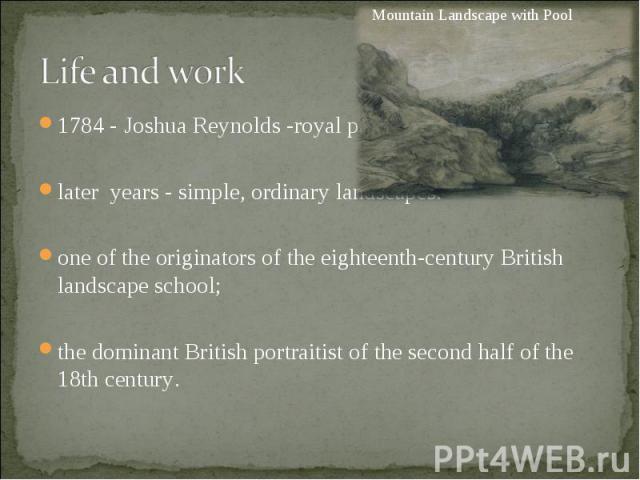 1784 - Joshua Reynolds -royal painter; 1784 - Joshua Reynolds -royal painter; later years - simple, ordinary landscapes. one of the originators of the eighteenth-century British landscape school; the dominant Britishportraitistof the sec…