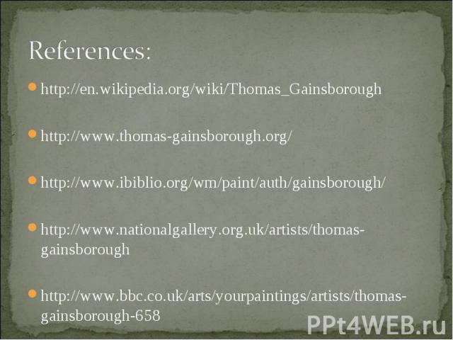 http://en.wikipedia.org/wiki/Thomas_Gainsborough http://en.wikipedia.org/wiki/Thomas_Gainsborough http://www.thomas-gainsborough.org/ http://www.ibiblio.org/wm/paint/auth/gainsborough/ http://www.nationalgallery.org.uk/artists/thomas-gainsborough ht…