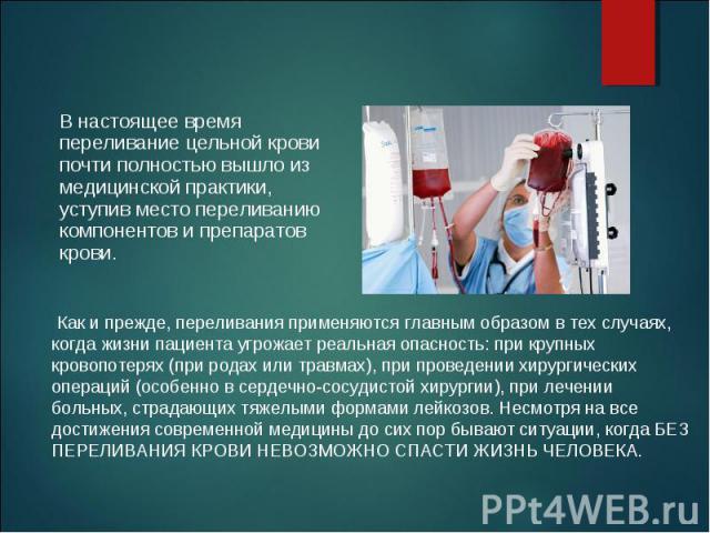 В настоящее время переливание цельной крови почти полностью вышло из медицинской практики, уступив место переливанию компонентов и препаратов крови. В настоящее время переливание цельной крови почти полностью вышло из медицинской практики, уступив м…