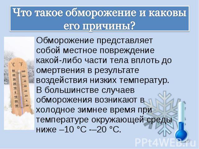 Обморожение представляет собой местное повреждение какой-либо части тела вплоть до омертвения в результате воздействия низких температур. В большинстве случаев обморожения возникают в холодное зимнее время при температуре окружающей среды ниже –10 °…