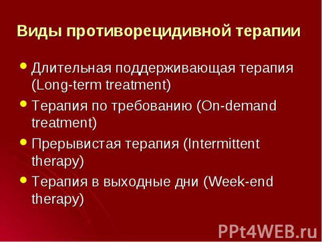 Длительная поддерживающая терапия (Long-term treatment) Длительная поддерживающая терапия (Long-term treatment) Терапия по требованию (On-demand treatment) Прерывистая терапия (Intermittent therapy) Терапия в выходные дни (Week-end therapy)