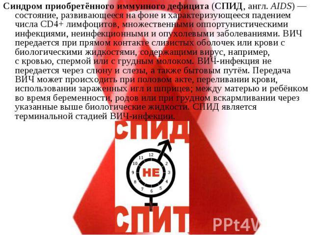 Синдром приобретённого иммунного дефицита(СПИД,англ.AIDS)— состояние, развивающееся на фонеи характеризующееся падением числа CD4+лимфоцитов, множественнымиоппортунистическими инфекциями, неинфекционными и&n…
