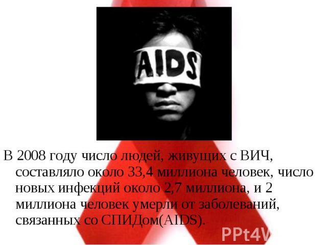 В 2008 году число людей, живущих с ВИЧ, составляло около 33,4 миллиона человек, число новых инфекций около 2,7 миллиона, и 2 миллиона человек умерли от заболеваний, связанных со СПИДом(AIDS). В 2008 году число людей, живущих с ВИЧ, составляло около …