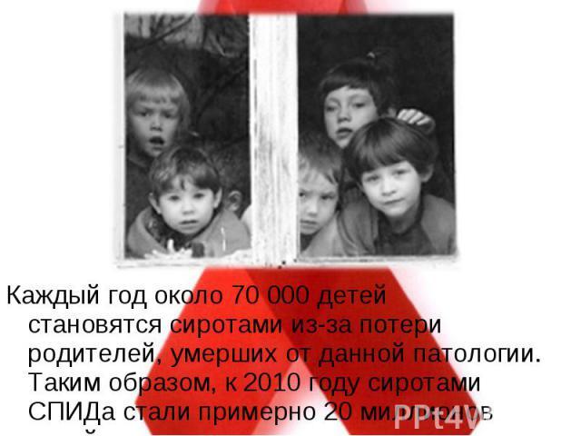 Каждый год около 70 000 детей становятсясиротамииз-за потери родителей, умерших от данной патологии. Таким образом, к 2010 году сиротами СПИДа стали примерно 20 миллионов детей. Каждый год около 70 000 детей становятсясиротами…