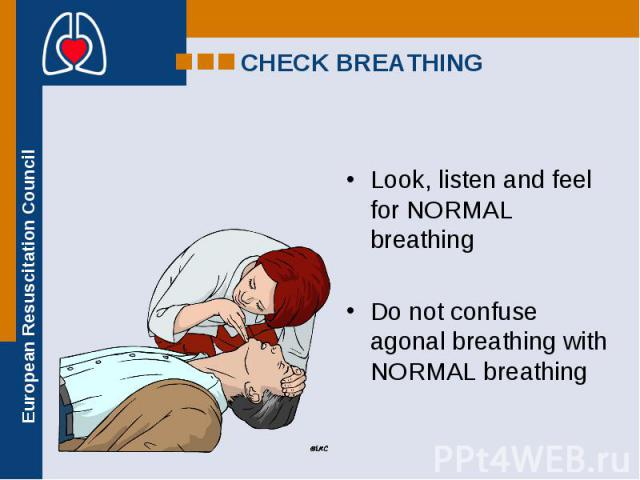 Look, listen and feel for NORMAL breathing Look, listen and feel for NORMAL breathing Do not confuse agonal breathing with NORMAL breathing