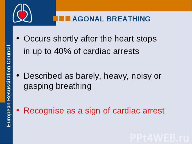 Occurs shortly after the heart stops Occurs shortly after the heart stops in up to 40% of cardiac arrests Described as barely, heavy, noisy or gasping breathing Recognise as a sign of cardiac arrest