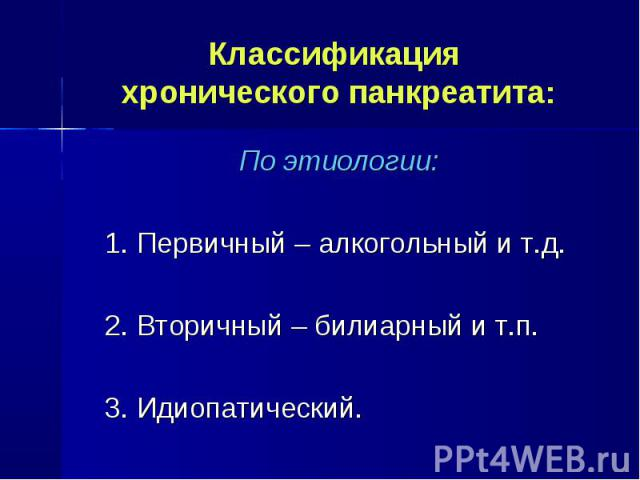 По этиологии: По этиологии: 1. Первичный – алкогольный и т.д. 2. Вторичный – билиарный и т.п. 3. Идиопатический.