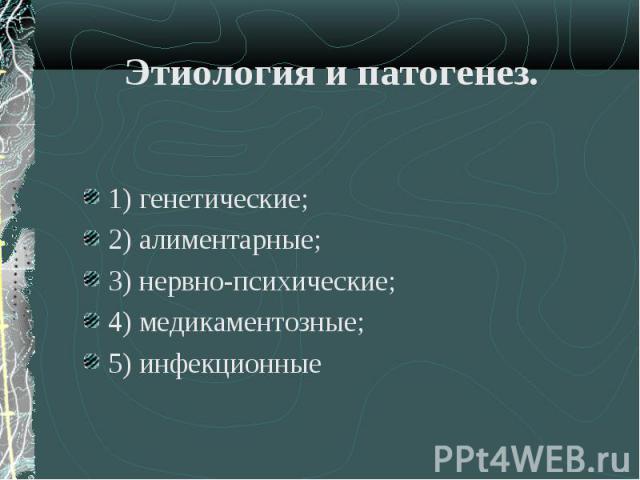 1) генетические; 1) генетические; 2) алиментарные; 3) нервно-психические; 4) медикаментозные; 5) инфекционные