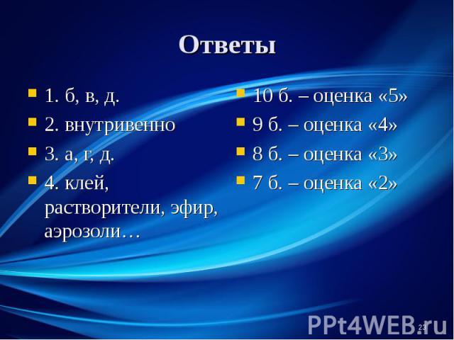 1. б, в, д. 1. б, в, д. 2. внутривенно 3. а, г, д. 4. клей, растворители, эфир, аэрозоли…