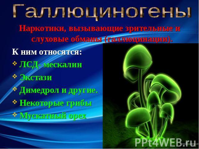 Наркотики, вызывающие зрительные и слуховые обманы (галлюцинации). Наркотики, вызывающие зрительные и слуховые обманы (галлюцинации). К ним относятся: ЛСД- мескалин Экстази Димедрол и другие. Некоторые грибы Мускатный орех