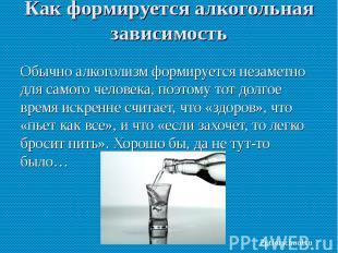 Обычно алкоголизм формируется незаметно для самого человека, поэтому тот долгое