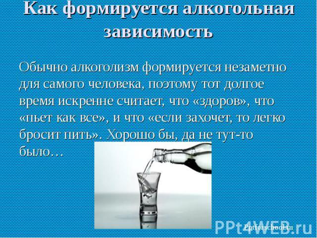 Обычно алкоголизм формируется незаметно для самого человека, поэтому тот долгое время искренне считает, что «здоров», что «пьет как все», и что «если захочет, то легко бросит пить». Хорошо бы, да не тут-то было… Обычно алкоголизм формируется незамет…