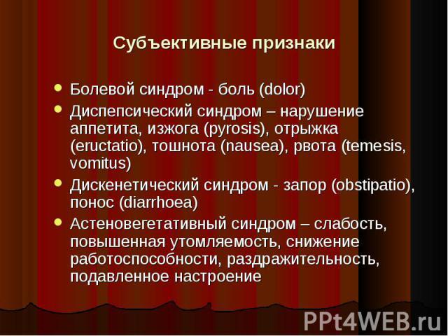 Болевой синдром - боль (dolor) Болевой синдром - боль (dolor) Диспепсический синдром – нарушение аппетита, изжога (pyrosis), отрыжка (eructatio), тошнота (nausea), рвота (temesis, vomitus) Дискенетический синдром - запор (obstipatio), понос (diarrho…