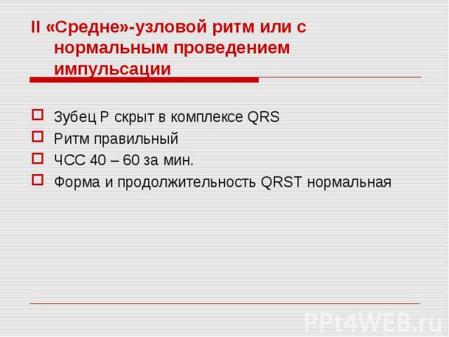 II «Средне»-узловой ритм или с нормальным проведением импульсации II «Средне»-узловой ритм или с нормальным проведением импульсации Зубец Р скрыт в комплексе QRS Ритм правильный ЧСС 40 – 60 за мин. Форма и продолжительность QRST нормальная