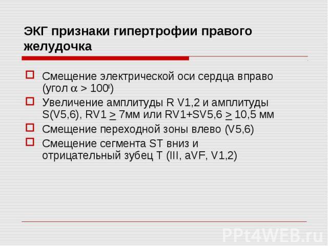 Смещение электрической оси сердца вправо (угол > 1000) Смещение электрической оси сердца вправо (угол > 1000) Увеличение амплитуды R V1,2 и амплитуды S(V5,6), RV1 > 7мм или RV1+SV5,6 > 10,5 мм Смещение переходной зоны влево (V5,6) Смещен…