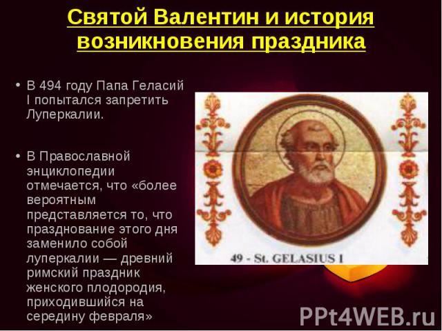 В 494 году Папа Геласий I попытался запретить Луперкалии. В 494 году Папа Геласий I попытался запретить Луперкалии. В Православной энциклопедии отмечается, что «более вероятным представляется то, что празднование этого дня заменило собой луперкалии&…