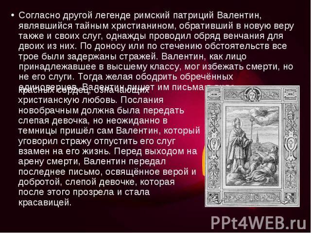 Согласно другой легенде римский патриций Валентин, являвшийся тайным христианином, обративший в новую веру также и своих слуг, однажды проводил обряд венчания для двоих из них. По доносу или по стечению обстоятельств все трое были задержаны стражей.…