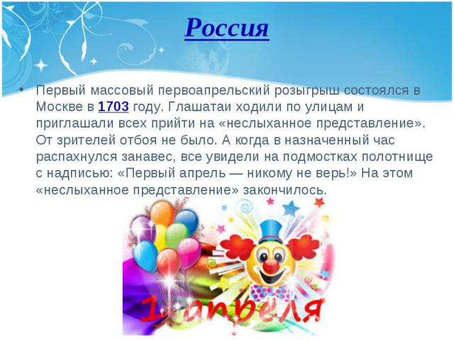 Первый массовый первоапрельский розыгрыш состоялся в Москве в 1703 году. Глашатаи ходили по улицам и приглашали всех прийти на «неслыханное представление». От зрителей отбоя не было. А когда в назначенный час распахнулся занавес, все увидели на подм…