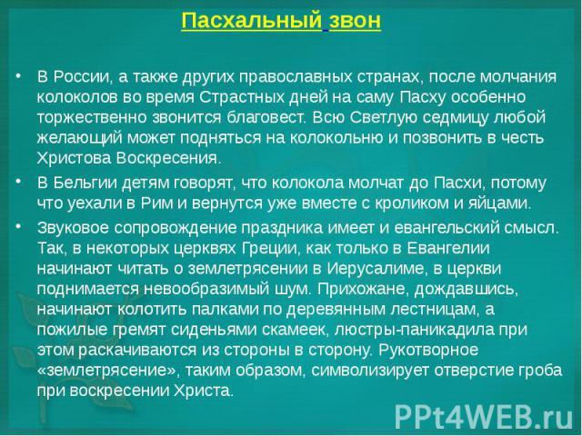 В России, а также других православных странах, после молчания колоколов во время Страстных дней на саму Пасху особенно торжественно звонится благовест. Всю Светлую седмицу любой желающий может подняться на колокольню и позвонить в честь Христова Вос…