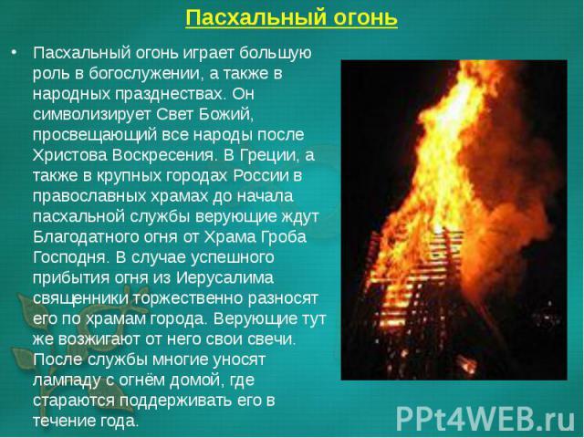 Пасхальный огонь играет большую роль в богослужении, а также в народных празднествах. Он символизирует Свет Божий, просвещающий все народы после Христова Воскресения. В Греции, а также в крупных городах России в православных храмах до начала пасхаль…