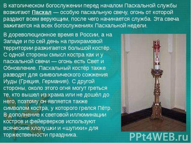 В дореволюционное время в России, а на Западе и по сей день на прихрамовой территории разжигается большой костёр. С одной стороны смысл костра как и у пасхальной свечи— огонь есть Свет и Обновление. Пасхальный костёр также разводят для символи…