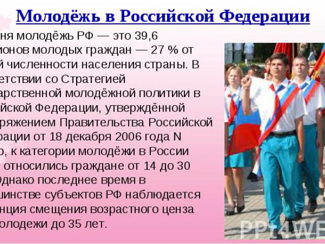 Сегодня молодёжь РФ— это 39,6 миллионов молодых граждан— 27% от общей численности населения страны. В соответствии со Стратегией государственной молодёжной политики в Российской Федерации, утверждённой распоряжением Правительства Р…