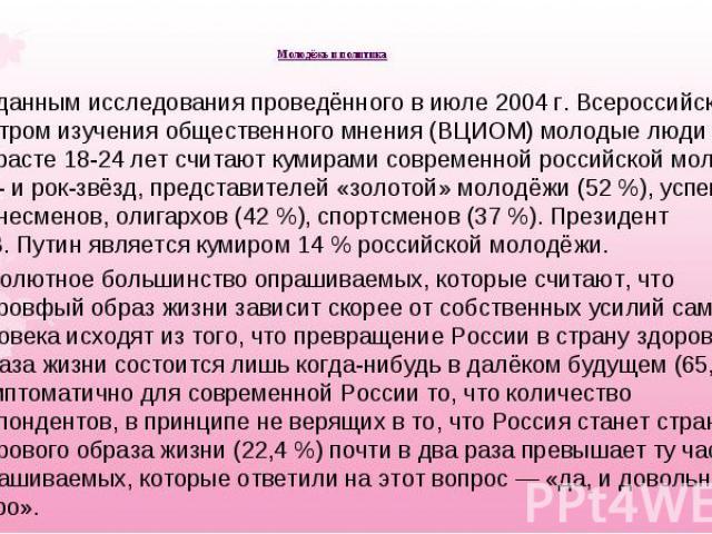 По данным исследования проведённого в июле 2004г. Всероссийским центром изучения общественного мнения (ВЦИОМ) молодые люди в возрасте 18-24 лет считают кумирами современной российской молодёжи поп- и рок-звёзд, представителей «золотой» молодёж…