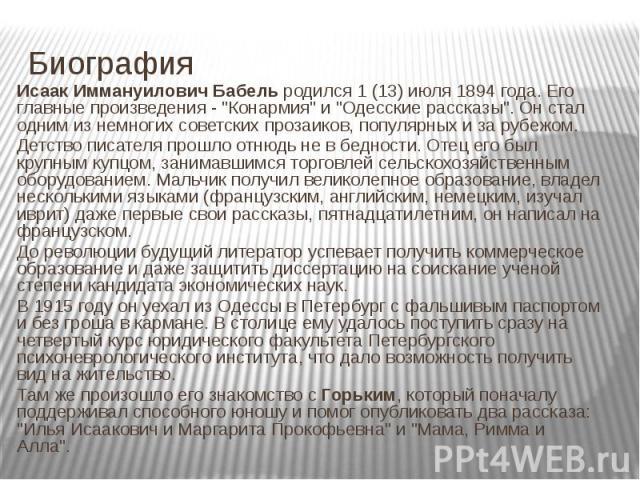 """Биография Исаак Иммануилович Бабель родился 1 (13) июля 1894 года. Его главные произведения - """"Конармия"""" и """"Одесские рассказы"""". Он стал одним из немногих советских прозаиков, популярных и за рубежом. Детство писателя прошло отнюд…"""