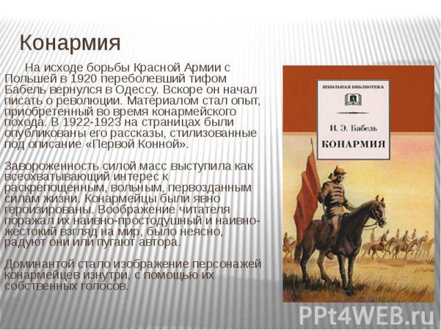 Конармия На исходе борьбы Красной Армии с Польшей в 1920 переболевший тифом Бабель вернулся в Одессу. Вскоре он начал писать о революции. Материалом стал опыт, приобретенный во время конармейского похода. В 1922-1923 на страницах были опубликованы е…