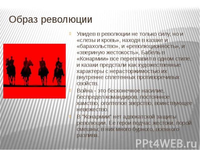 Образ революции Увидев в революции не только силу, но и «слезы и кровь», находя в казаке и «барахольство», и «революционность», и «звериную жестокость», Бабель в «Конармии» все переплавил в одном стиле, и казаки предстали как художественные характер…