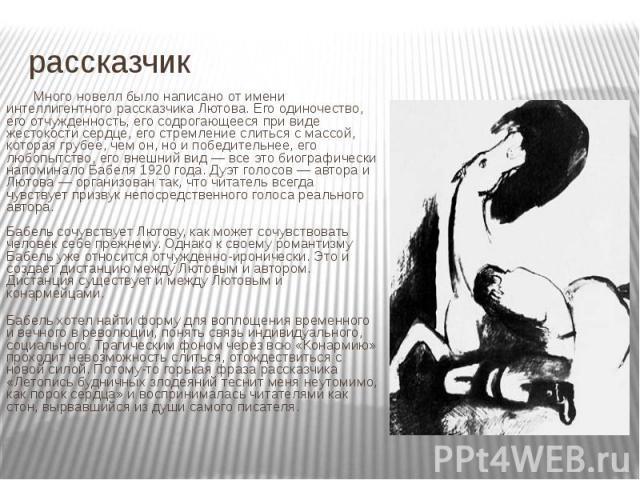 рассказчик Много новелл было написано от имени интеллигентного рассказчика Лютова. Его одиночество, его отчужденность, его содрогающееся при виде жестокости сердце, его стремление слиться с массой, которая грубее, чем он, но и победительнее, его люб…