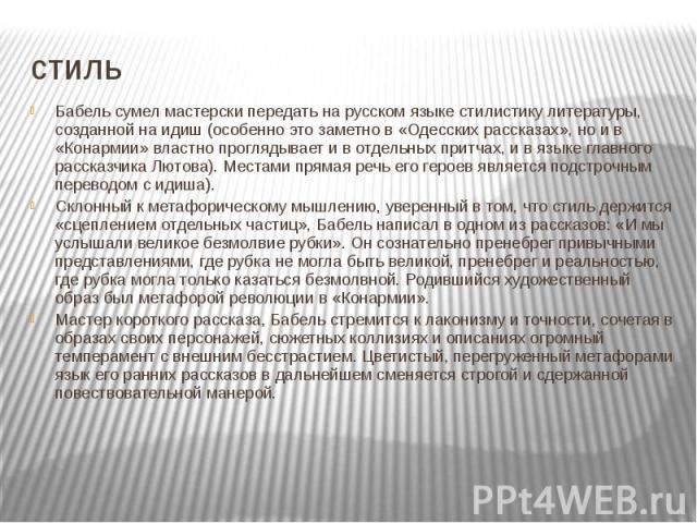 стиль Бабель сумел мастерски передать на русском языке стилистику литературы, созданной на идиш (особенно это заметно в «Одесских рассказах», но и в «Конармии» властно проглядывает и в отдельных притчах, и в языке главного рассказчика Лютова). Места…