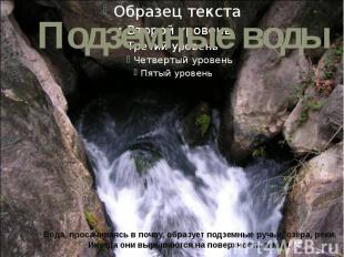 Вода, просачиваясь в почву, образует подземные ручьи, озёра, реки. Иногда они вы