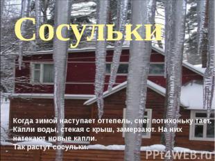 Когда зимой наступает оттепель, снег потихоньку тает. Капли воды, стекая с