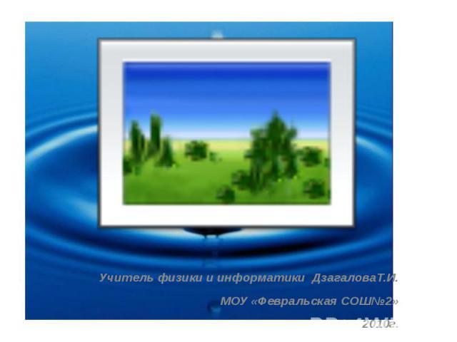 Учитель физики и информатики ДзагаловаТ.И. МОУ «Февральская СОШ№2» 2010г.
