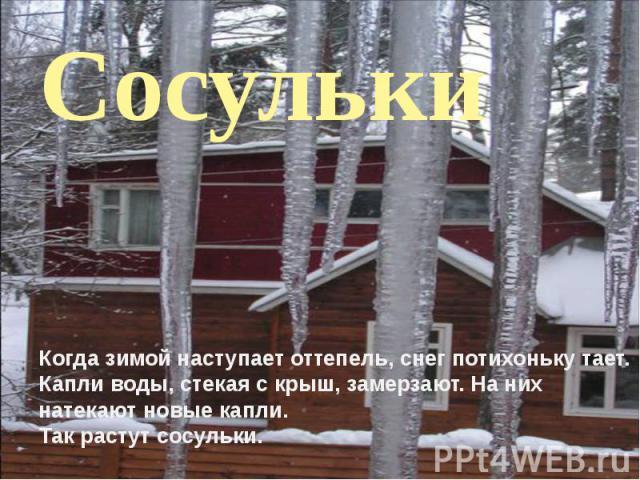 Когда зимой наступает оттепель, снег потихоньку тает. Капли воды, стекая с крыш, замерзают. На них натекают новые капли. Так растут сосульки.
