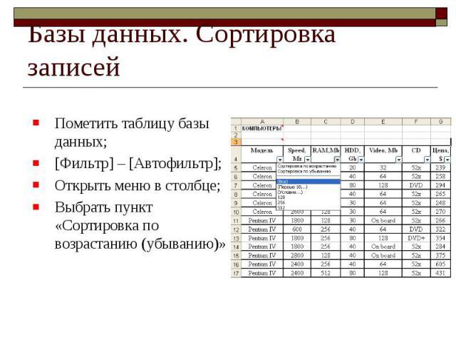 Базы данных. Сортировка записей Пометить таблицу базы данных; [Фильтр] – [Автофильтр]; Открыть меню в столбце; Выбрать пункт «Сортировка по возрастанию (убыванию)»