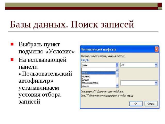Базы данных. Поиск записей Выбрать пункт подменю «Условие» На всплывающей панели «Пользовательский автофильтр» устанавливаем условия отбора записей