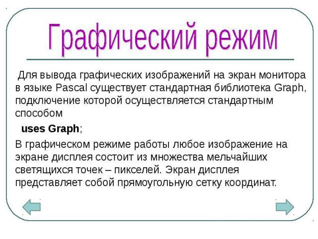 Для вывода графических изображений на экран монитора в языке Pascal существует стандартная библиотека Graph, подключение которой осуществляется стандартным способом Для вывода графических изображений на экран монитора в языке Pascal существует станд…