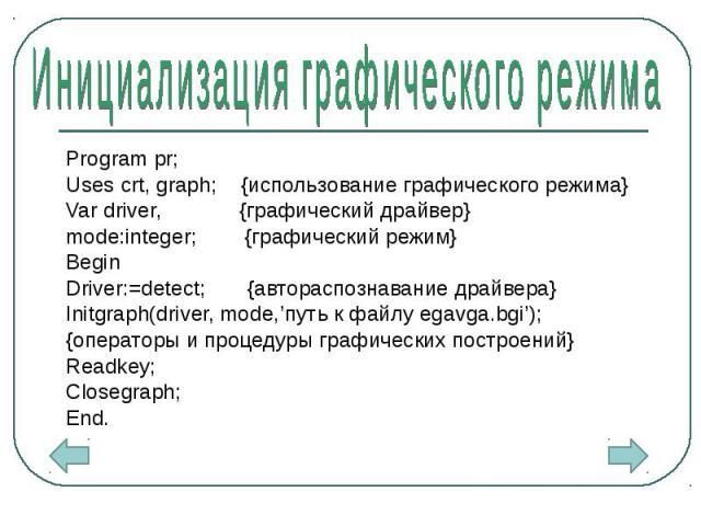 Program pr; Program pr; Uses crt, graph; {использование графического режима} Var driver, {графический драйвер} mode:integer; {графический режим} Begin Driver:=detect; {автораспознавание драйвера} Initgraph(driver, mode,'путь к файлу egavga.bgi'); {о…