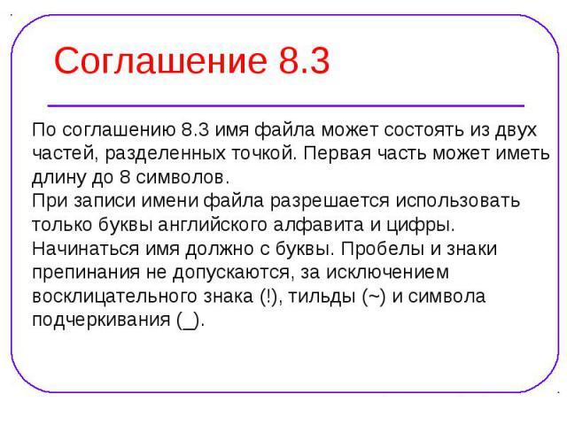 По соглашению 8.3 имя файла может состоять из двух По соглашению 8.3 имя файла может состоять из двух частей, разделенных точкой. Первая часть может иметь длину до 8 символов. При записи имени файла разрешается использовать только буквы английского …