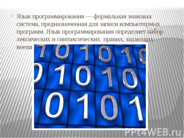 Язык программирования — формальная знаковая система, предназначенная для записи компьютерных программ. Язык программирования определяет набор лексических и синтаксических правил, задающих внешний вид программы. Язык программирования — формальная зна…