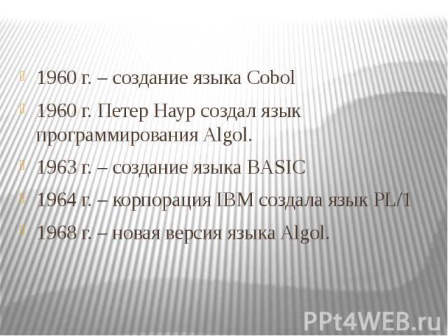 1960 г. – создание языка Cobol 1960 г. – создание языка Cobol 1960 г. Петер Наур создал язык программирования Algol. 1963 г. – создание языка BASIC 1964 г. – корпорация IBM создала язык PL/1 1968 г. – новая версия языка Algol.