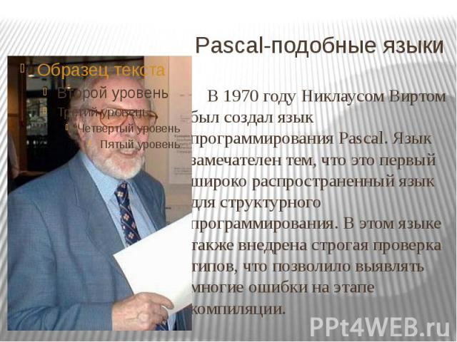 Pascal-подобные языки В 1970 году Никлаусом Виртом был создал язык программирования Pascal. Язык замечателен тем, что это первый широко распространенный язык для структурного программирования. В этом языке также внедрена строгая проверка типов, что …