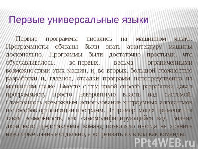Первые универсальные языки Первые программы писались на машинном языке. Программисты обязаны были знать архитектуру машины досконально. Программы были достаточно простыми, что обуславливалось, во-первых, весьма ограниченными возможностями этих машин…