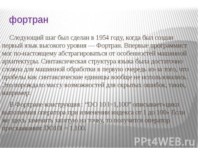 фортран Следующий шаг был сделан в 1954 году, когда был создан первый язык высокого уровня — Фортран. Впервые программист мог по-настоящему абстрагироваться от особенностей машинной архитектуры. Синтаксическая структура языка была достаточно сложна …