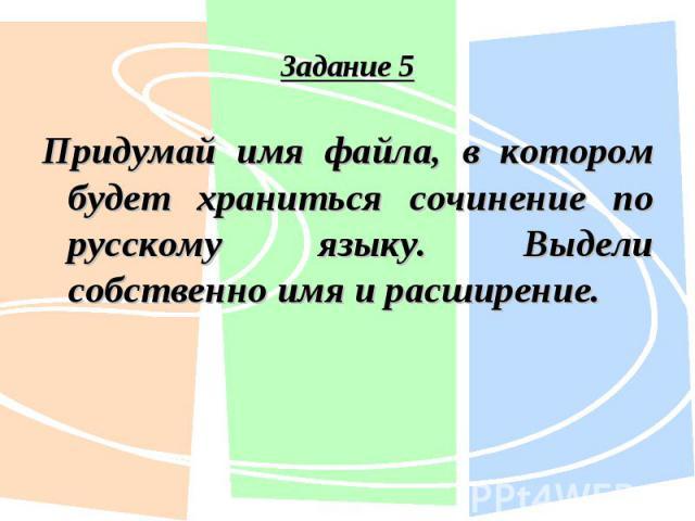 Придумай имя файла, в котором будет храниться сочинение по русскому языку. Выдели собственно имя и расширение. Придумай имя файла, в котором будет храниться сочинение по русскому языку. Выдели собственно имя и расширение.