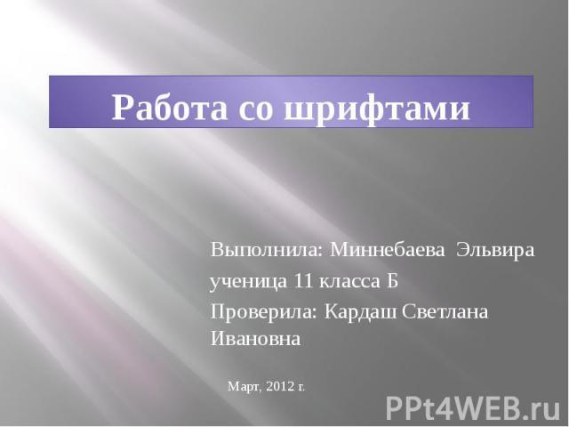 Работа со шрифтами Выполнила: Миннебаева Эльвира ученица 11 класса Б Проверила: Кардаш Светлана Ивановна
