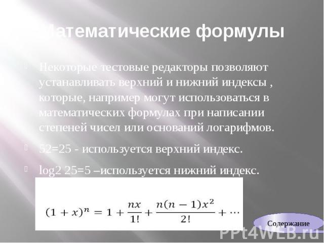 Математические формулы Некоторые тестовые редакторы позволяют устанавливать верхний и нижний индексы , которые, например могут использоваться в математических формулах при написании степеней чисел или оснований логарифмов. 52=25 - используется верхн…