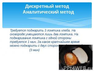 Дискретный метод  Аналитический метод Требуется поджарить 3 ломтика хлеба.